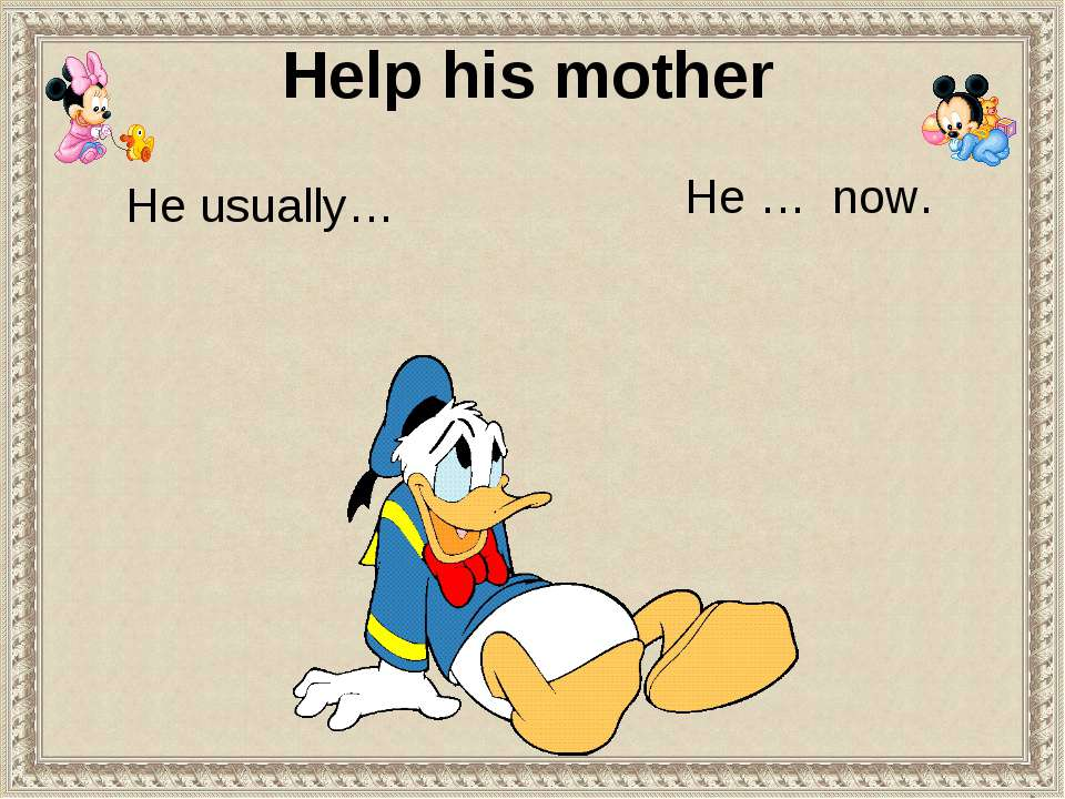 He usually… He … now. Help his mother