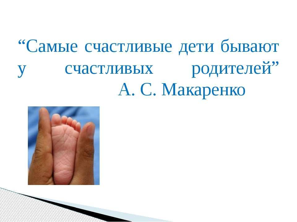 """""""Самые счастливые дети бывают у счастливых родителей"""" А. С. Макаренко"""