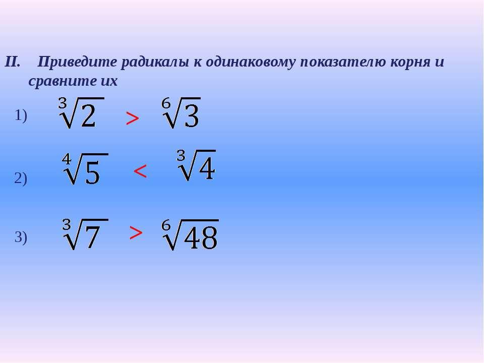 II. Приведите радикалы к одинаковому показателю корня и сравните их 2) > 1) <...
