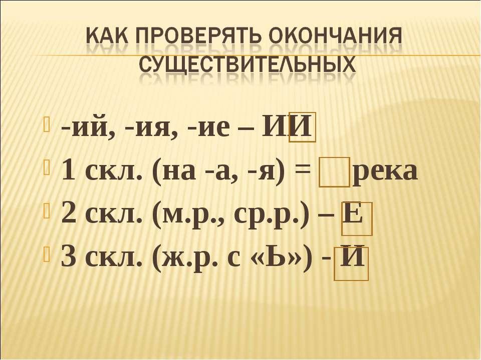 -ий, -ия, -ие – ИИ 1 скл. (на -а, -я) = река 2 скл. (м.р., ср.р.) – Е 3 скл. ...