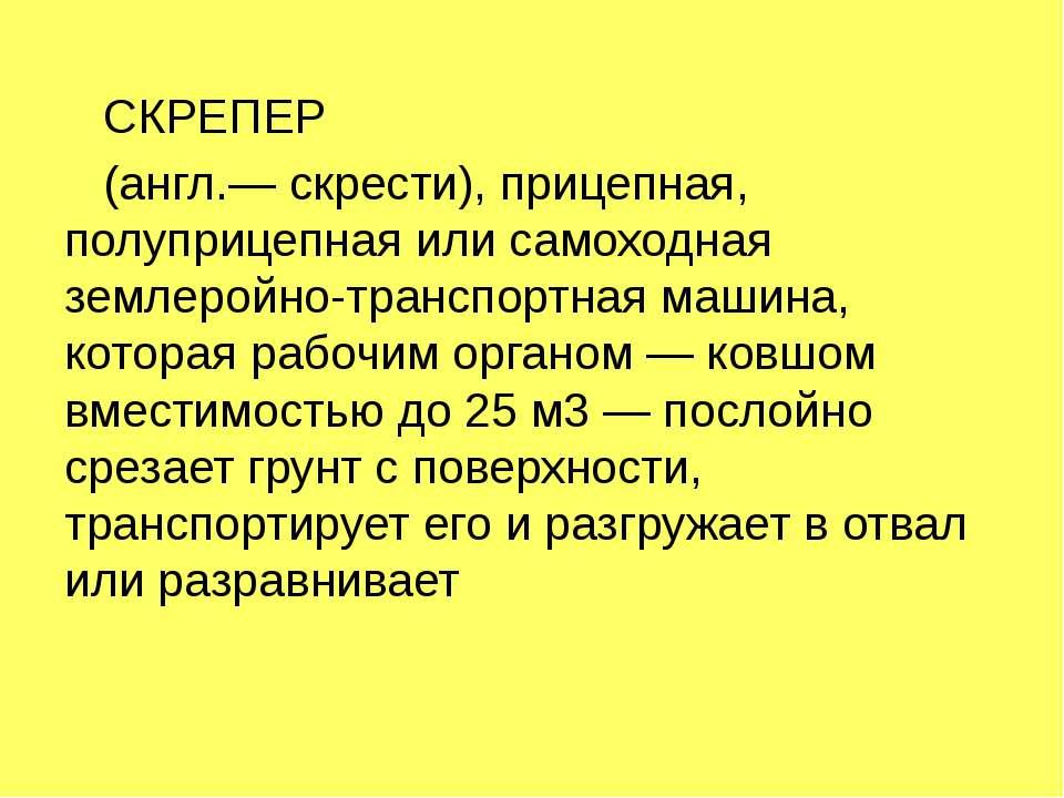 СКРЕПЕР (англ.— скрести), прицепная, полуприцепная или самоходная землеройно-...
