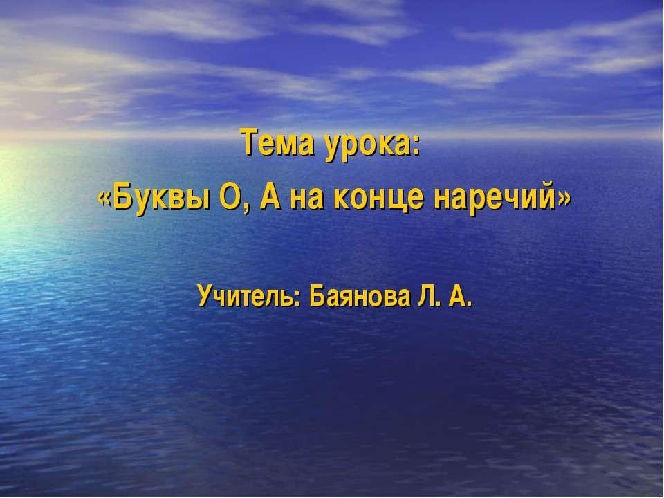 Тема урока: «Буквы О, А на конце наречий» Учитель: Баянова Л. А.