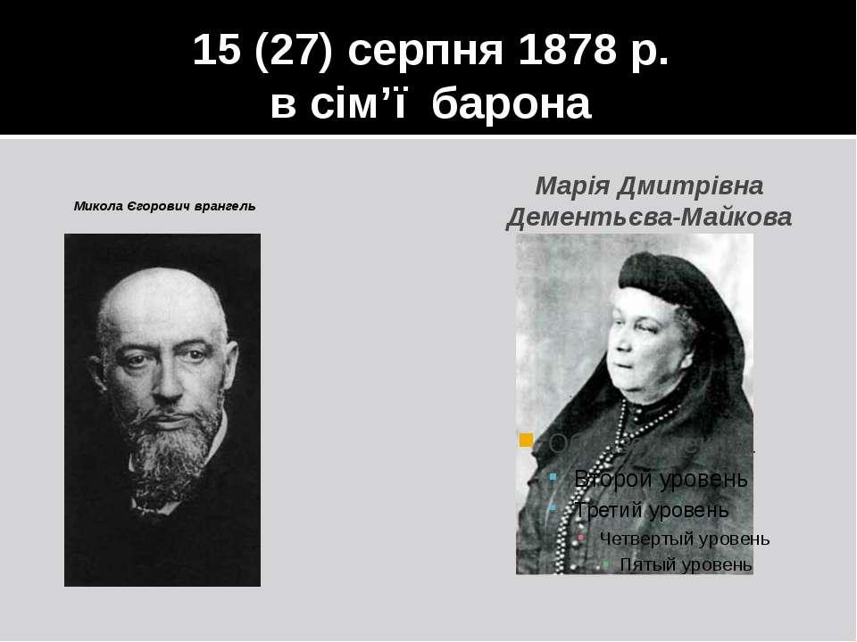 15 (27) серпня 1878 р. в сім'ї барона Микола Єгорович врангель Марія Дмитрівн...