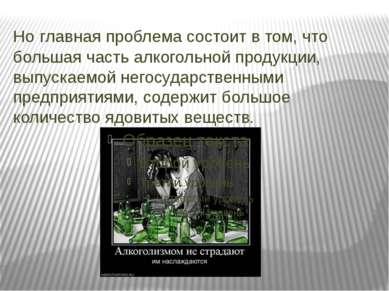 Но главная проблема состоит в том, что большая часть алкогольной продукции, в...