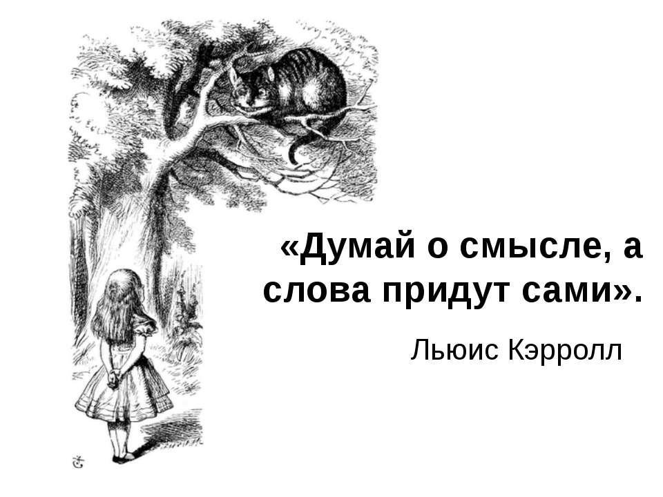 «Думай о смысле, а слова придут сами». Льюис Кэрролл