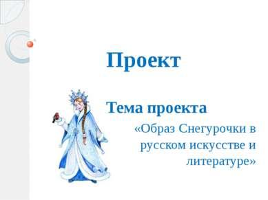 Проект Тема проекта «Образ Снегурочки в русском искусстве и литературе»