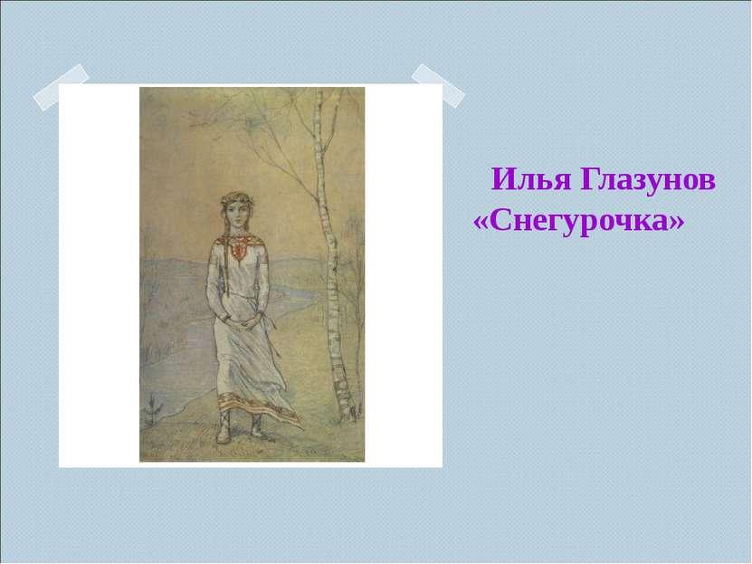 Илья Глазунов «Снегурочка» Илья Глазунов «Снегурочка»