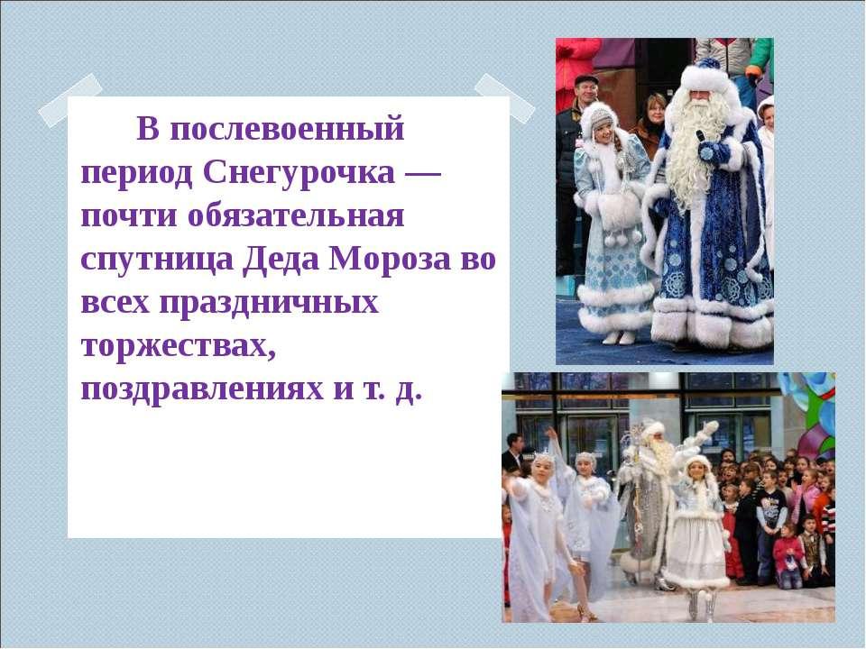 В послевоенный период Снегурочка— почти обязательная спутница Деда Моро...