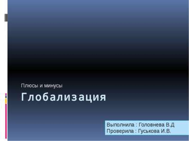 Глобализация Плюсы и минусы Выполнила : Головнева В.Д Проверила : Гуськова И.В.