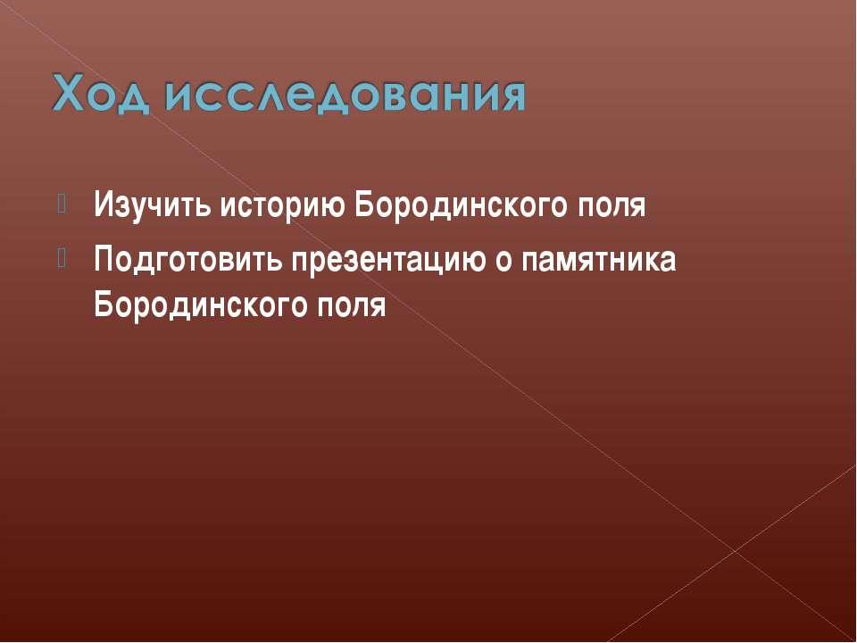 Изучить историю Бородинского поля Подготовить презентацию о памятника Бородин...