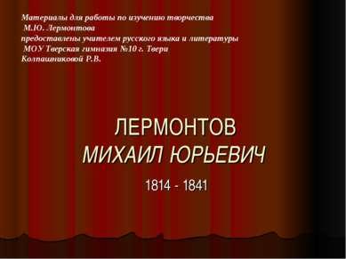 ЛЕРМОНТОВ МИХАИЛ ЮРЬЕВИЧ 1814 - 1841 Материалы для работы по изучению творчес...