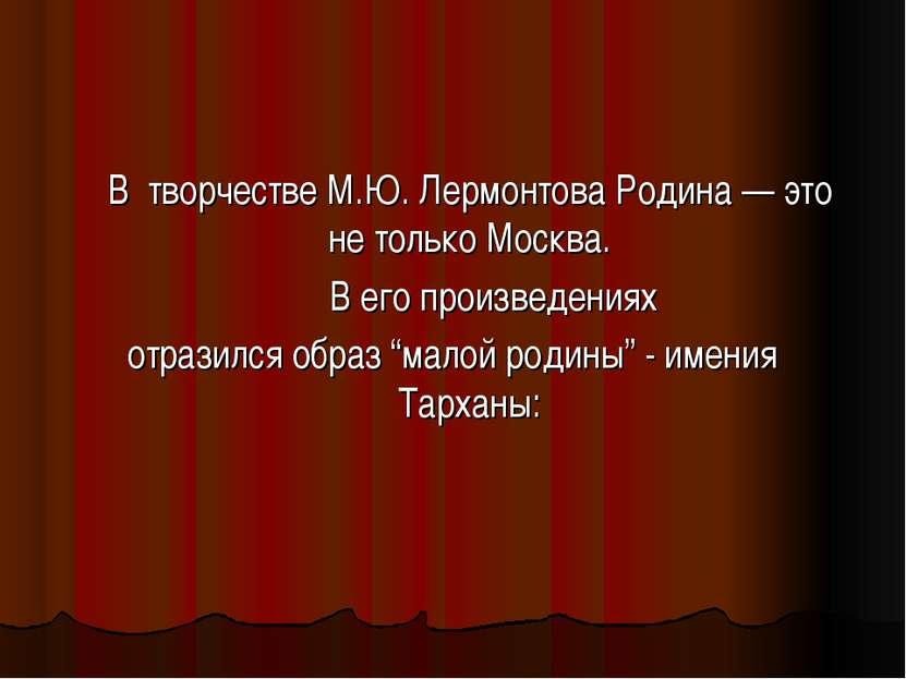 В творчестве М.Ю. Лермонтова Родина — это не только Москва. В его произведени...