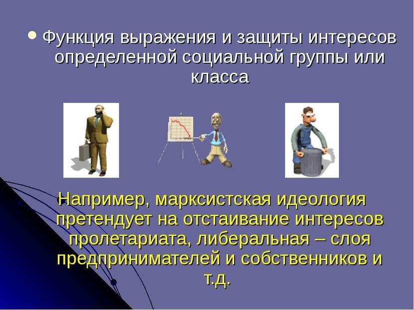 Функция выражения и защиты интересов определенной социальной группы или класс...