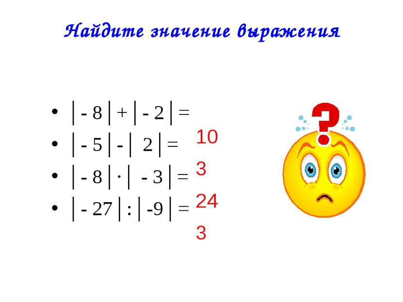 Найдите значение выражения │- 8│+│- 2│= │- 5│-│ 2│= │- 8│∙│ - 3│= │- 27│:│-9│...