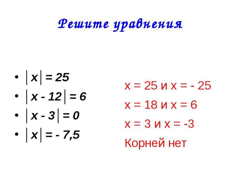 Решите уравнения │х│= 25 │х - 12│= 6 │х - 3│= 0 │х│= - 7,5 х = 25 и х = - 25 ...