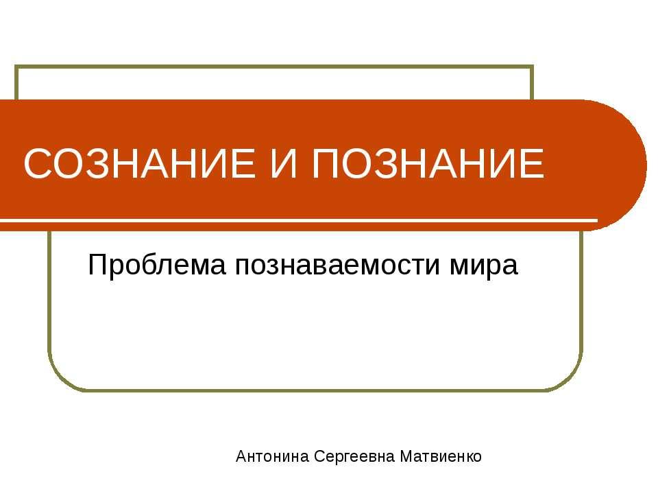 СОЗНАНИЕ И ПОЗНАНИЕ Проблема познаваемости мира Антонина Сергеевна Матвиенко