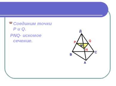 Соединим точки P и Q. PNQ- искомое сечение.
