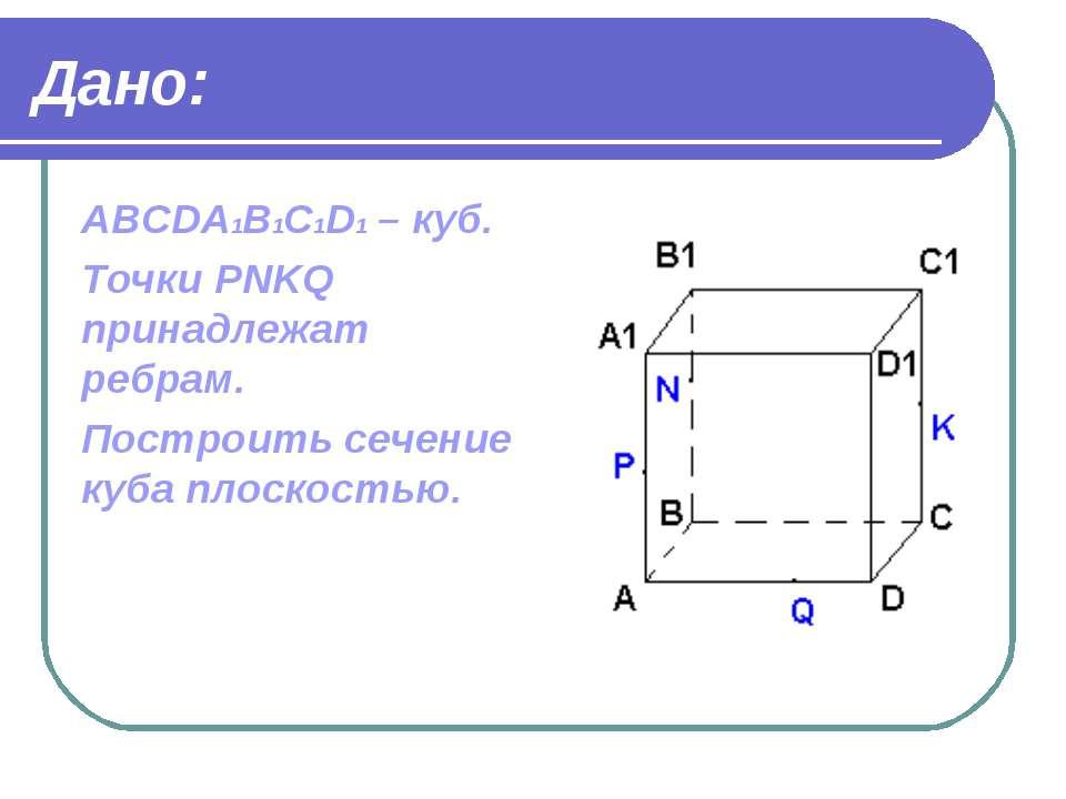 Дано: ABCDA1B1C1D1 – куб. Точки PNKQ принадлежат ребрам. Построить сечение ку...