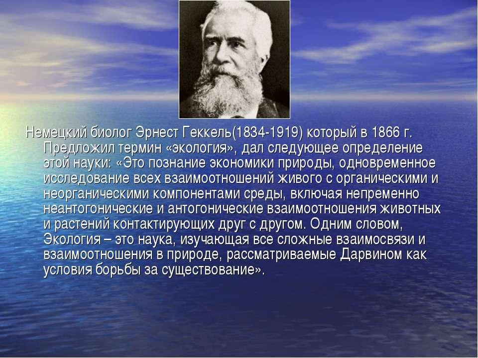 Немецкий биолог Эрнест Геккель(1834-1919) который в 1866 г. Предложил термин ...