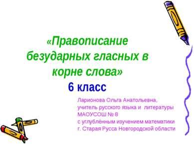 «Правописание безударных гласных в корне слова» 6 класс Ларионова Ольга Анато...