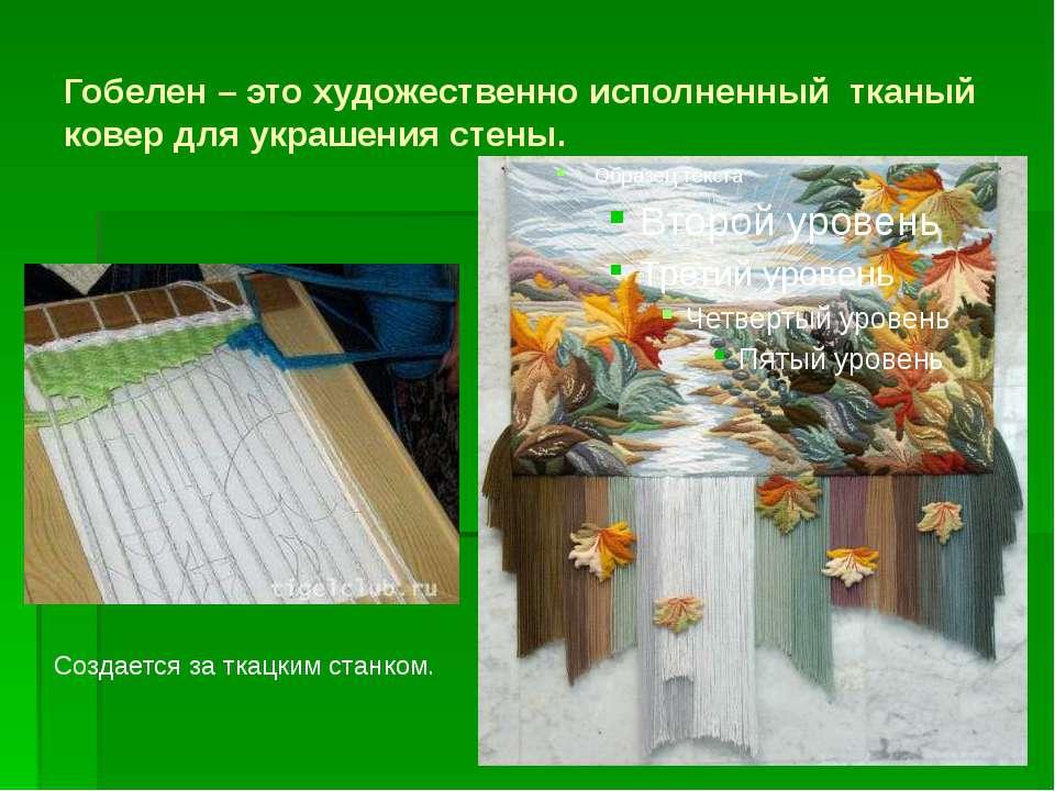 Гобелен – это художественно исполненный тканый ковер для украшения стены. Соз...