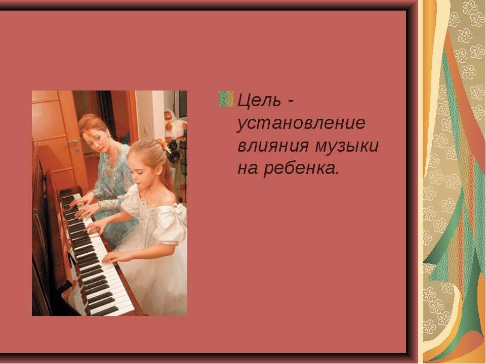 Цель - установление влияния музыки на ребенка.