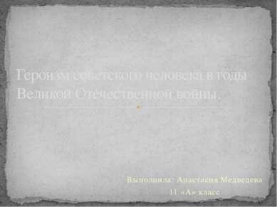 Выполнила: Анастасия Медведева 11 «А» класс Героизм советского человека в год...