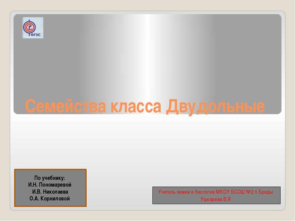Семейства класса Двудольные По учебнику: И.Н. Пономаревой И.В. Николаева О.А....