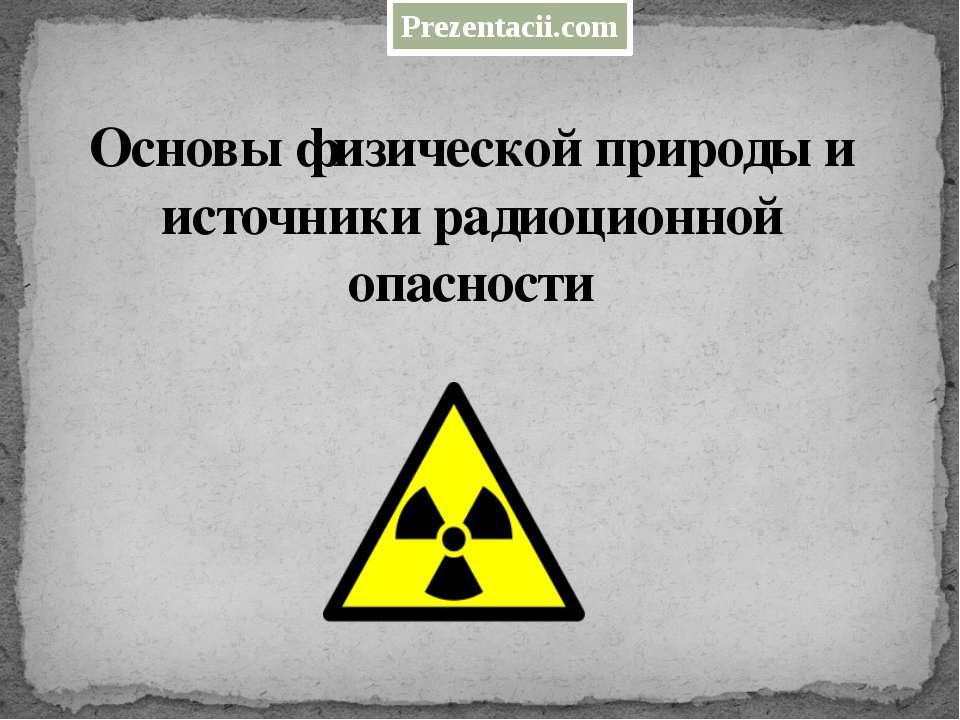 Основы физической природы и источники радиоционной опасности