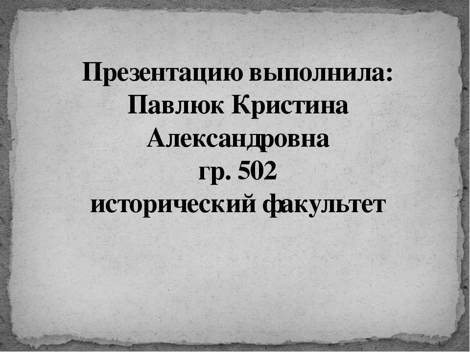 Презентацию выполнила: Павлюк Кристина Александровна гр. 502 исторический фак...