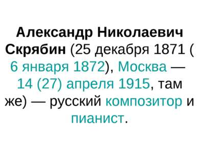 Александр Николаевич Скрябин (25 декабря 1871 (6 января 1872), Москва — 14 (2...