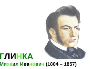 ГЛИНКА Михаил Иванович (1804 – 1857)