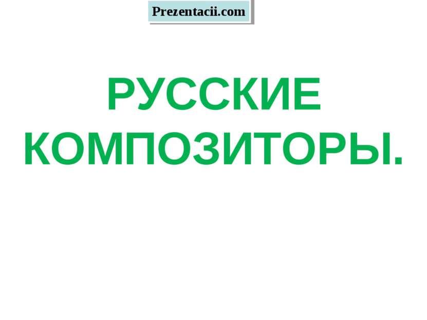 РУССКИЕ КОМПОЗИТОРЫ. Prezentacii.com