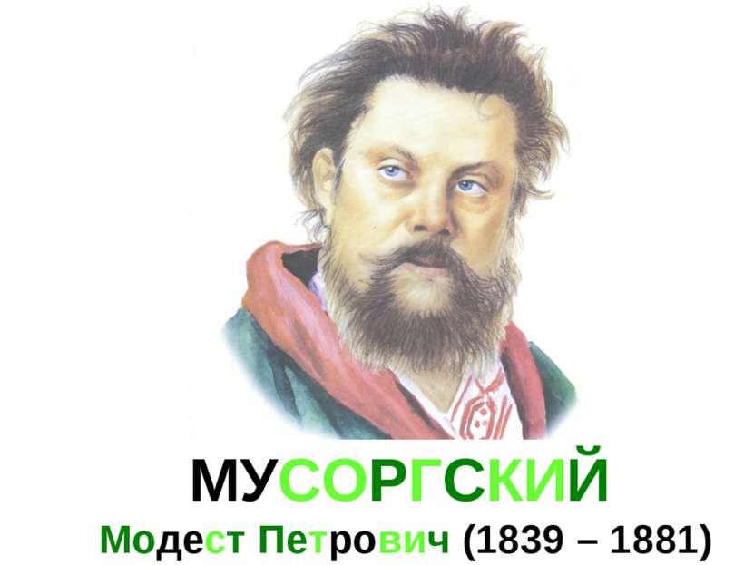 МУСОРГСКИЙ Модест Петрович (1839 – 1881)