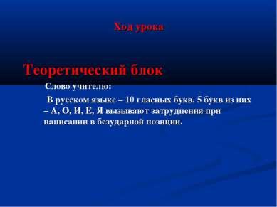 Ход урока Теоретический блок Слово учителю: В русском языке – 10 гласных букв...