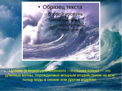 Цунами (в переводе с японского —большая волна) — это длинные волны, порождаем...