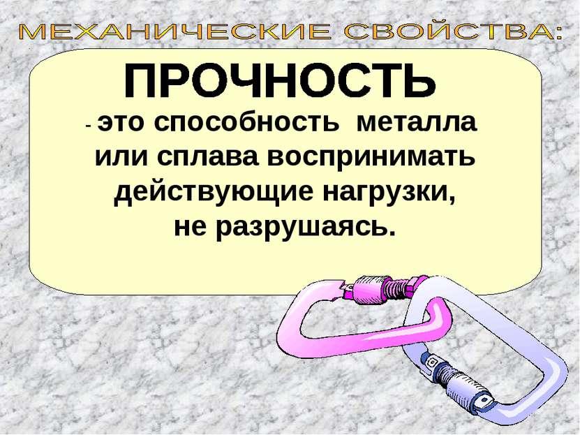 - это способность металла или сплава воспринимать действующие нагрузки, не ра...