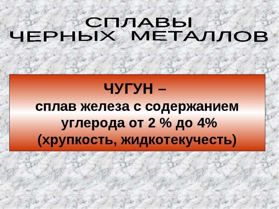 ЧУГУН – сплав железа с содержанием углерода от 2 % до 4% (хрупкость, жидкотек...