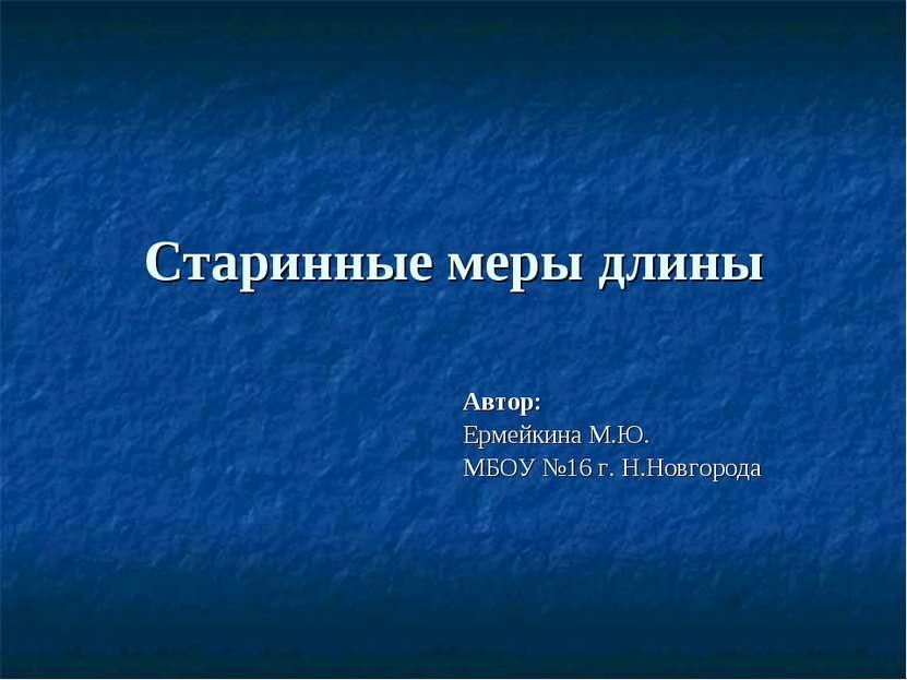 Старинные меры длины Автор: Ермейкина М.Ю. МБОУ №16 г. Н.Новгорода