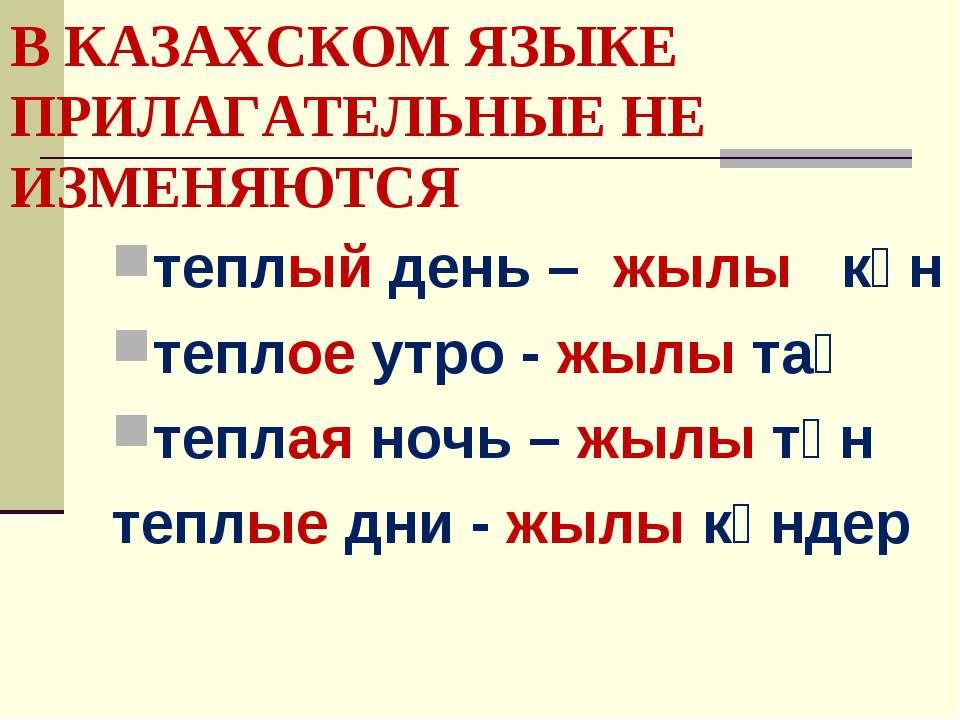 В КАЗАХСКОМ ЯЗЫКЕ ПРИЛАГАТЕЛЬНЫЕ НЕ ИЗМЕНЯЮТСЯ теплый день – жылы күн теплое ...