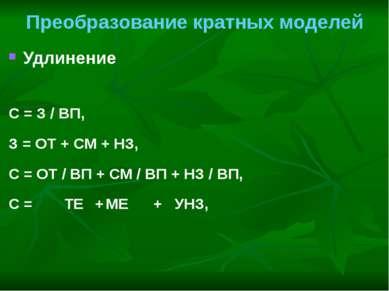 Преобразование кратных моделей Удлинение С = З / ВП, З = ОТ + СМ + НЗ, С = ОТ...