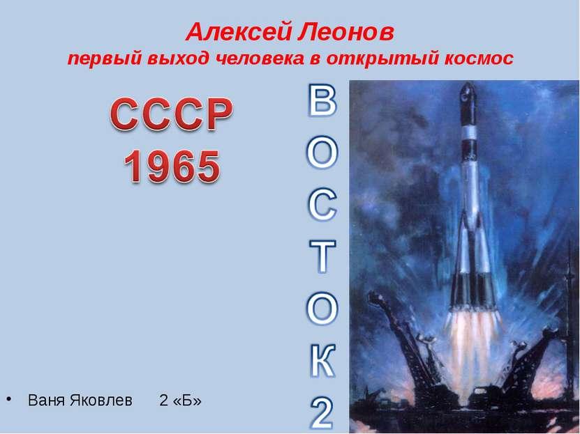 Алексей Леонов первый выход человека в открытый космос Ваня Яковлев 2 «Б»