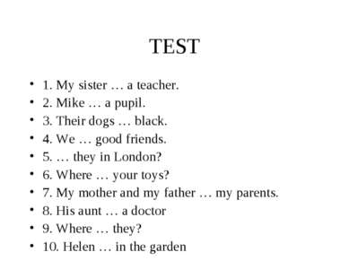 TEST 1. My sister … a teacher. 2. Mike … a pupil. 3. Their dogs … black. 4. W...