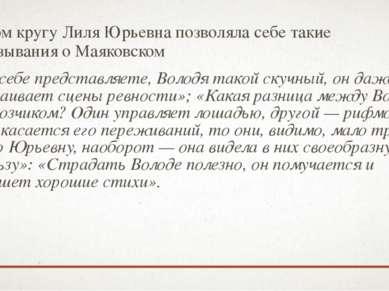 В узком кругу Лиля Юрьевна позволяла себе такие высказывания о Маяковском «Вы...