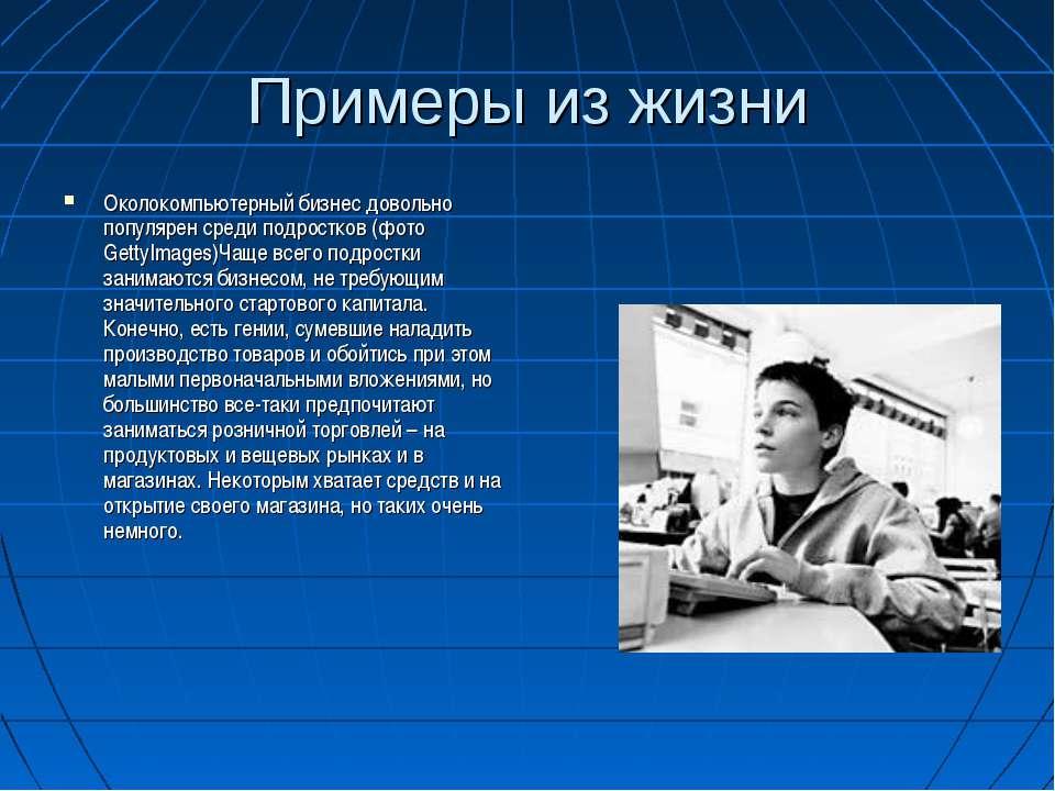 Примеры из жизни Околокомпьютерный бизнес довольно популярен среди подростков...