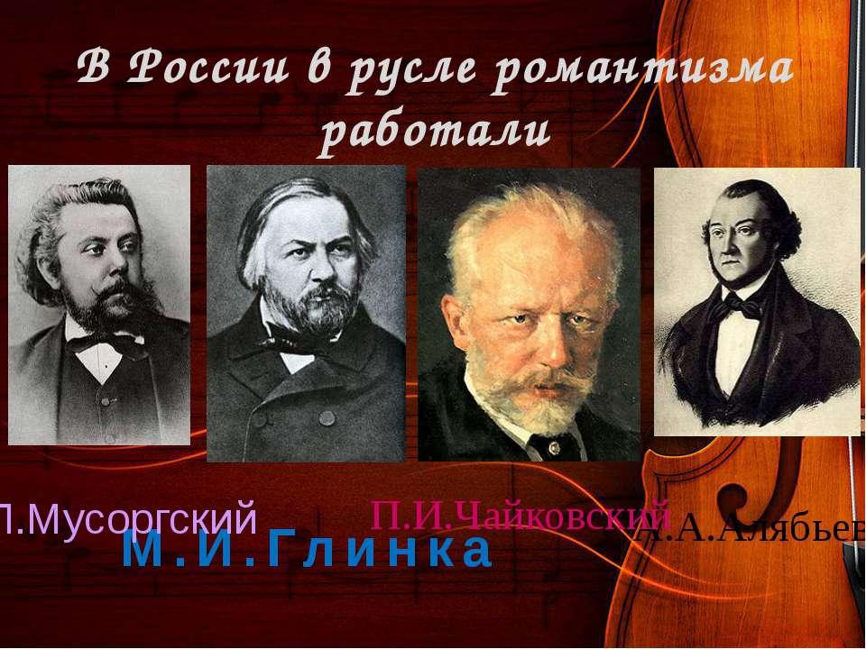 В России в русле романтизма работали А.А.Алябьев П.И.Чайковский М.И.Глинка М....