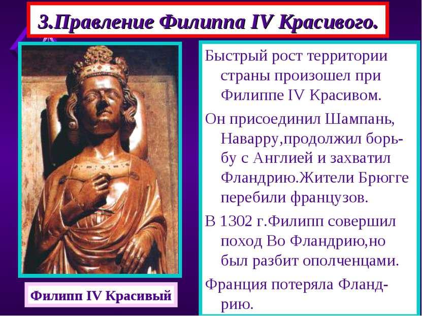 3.Правление Филиппа IV Красивого. Быстрый рост территории страны произошел пр...