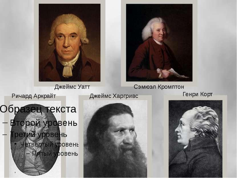 Ричард Аркрайт Джеймс Харгривс Сэмюэл Кромптон Джеймс Уатт Генри Корт