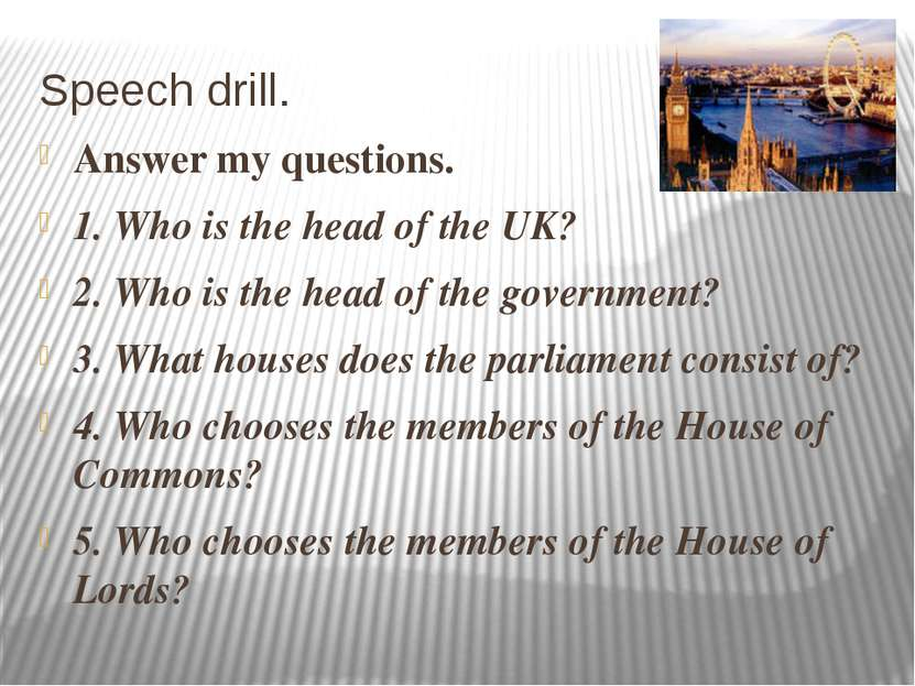 Speech drill. Answer my questions. 1. Who is the head of the UK? 2. Who is th...