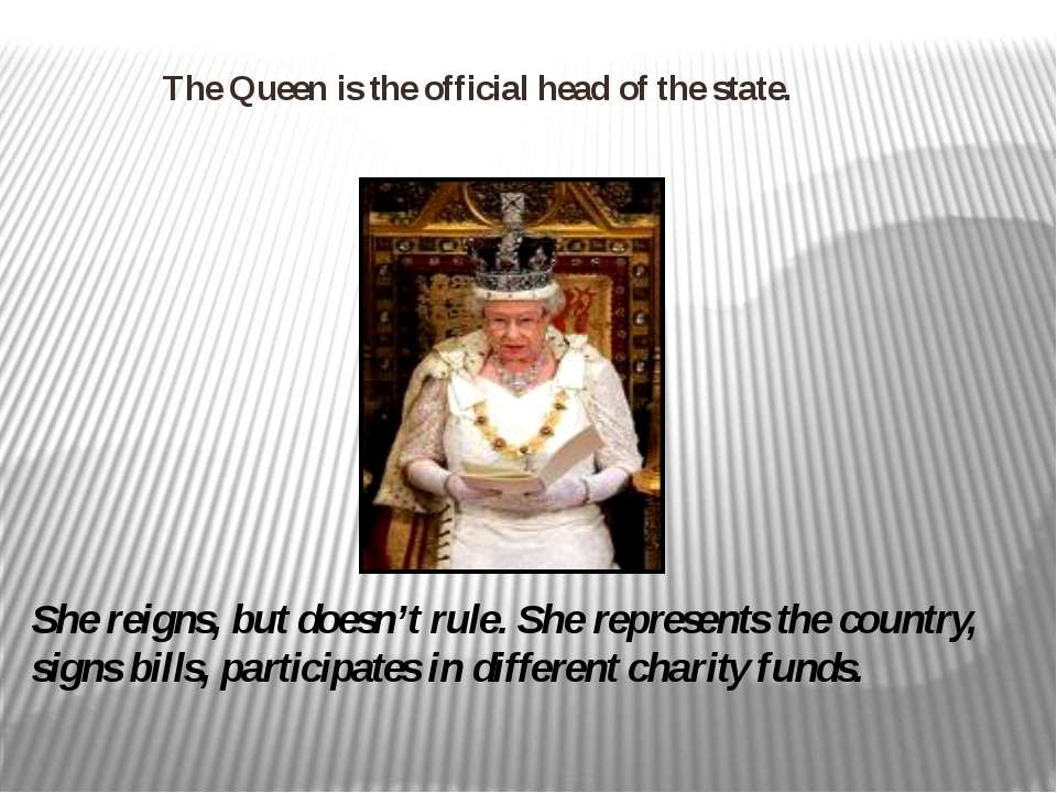 The Queen is the official head of the state. She reigns, but doesn't rule. Sh...